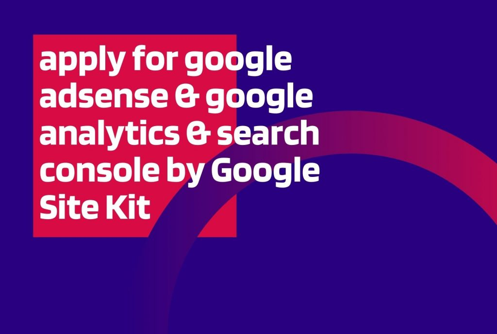 apply for google adsense & google analytics & search console by Google Site Kit